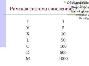 Римская система счисления I 1 V 5 X 10 L 50 C 100 D 500 M 1000 Эта система сч