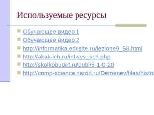 Используемые ресурсы Обучающее видео 1 Обучающее видео 2 http://informatika.e