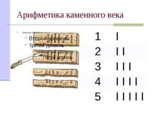 Арифметика каменного века 1 I 2 II 3 III 4 IIII 5 IIIII Потребность в записи
