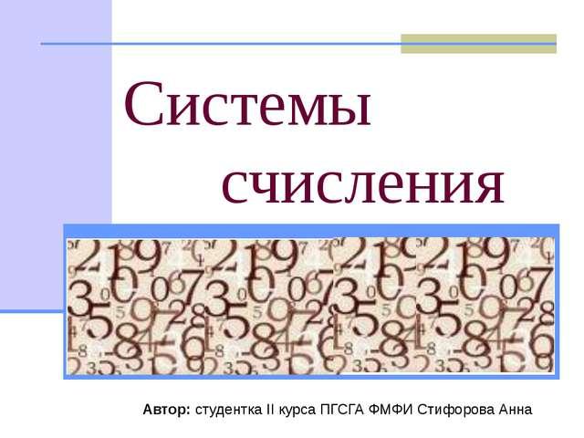 Системы счисления Автор: студентка II курса ПГСГА ФМФИ Стифорова Анна «Всё е...