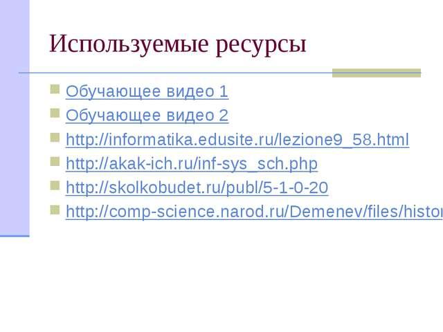 Используемые ресурсы Обучающее видео 1 Обучающее видео 2 http://informatika.e...