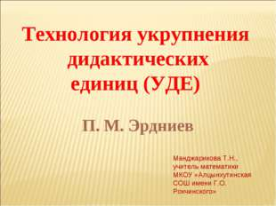 Технология укрупнения дидактических единиц (УДЕ) П. М. Эрдниев Манджарикова Т