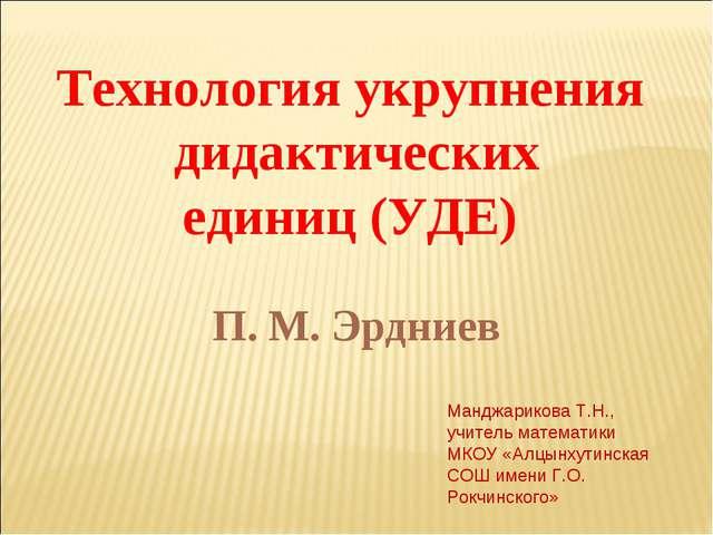 Технология укрупнения дидактических единиц (УДЕ) П. М. Эрдниев Манджарикова Т...