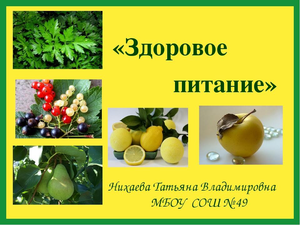 «Здоровое Нихаева Татьяна Владимировна МБОУ СОШ № 49 питание»