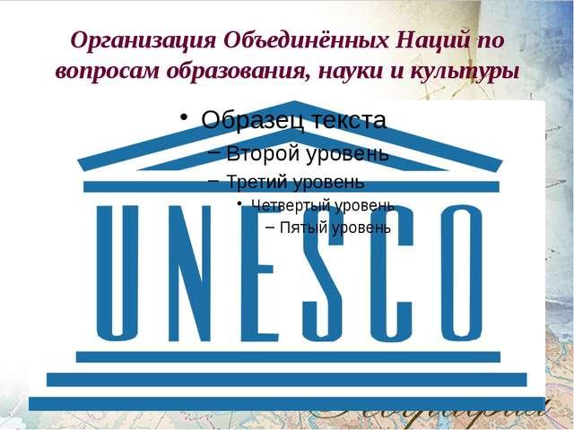 Организация Объединённых Наций по вопросам образования, науки и культуры