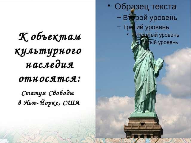 К объектам культурного наследия относятся: Статуя Свободы в Нью-Йорке, США