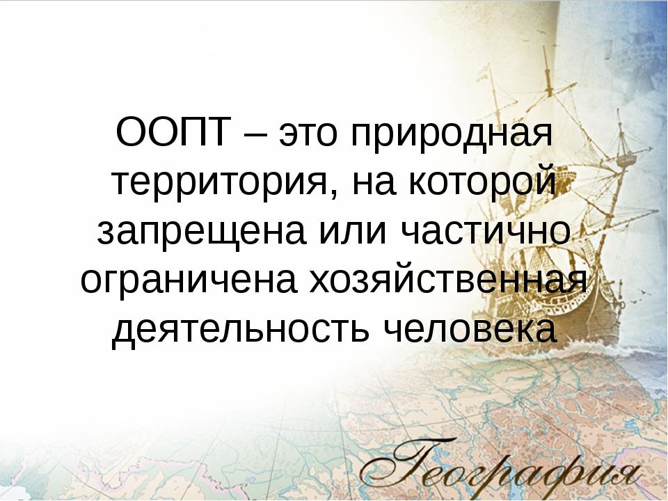 ООПТ – это природная территория, на которой запрещена или частично ограничена...