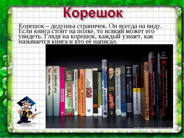 Корешок – дедушка страничек. Он всегда на виду. Если книга стоит на полке, то...