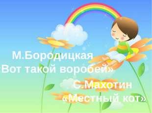 М.Бородицкая «Вот такой воробей» С.Махотин «Местный кот»