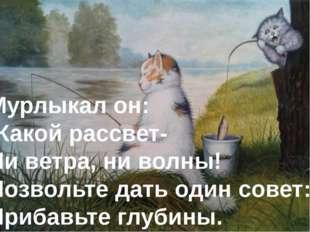Мурлыкал он: -Какой рассвет- Ни ветра, ни волны! Позвольте дать один совет: П