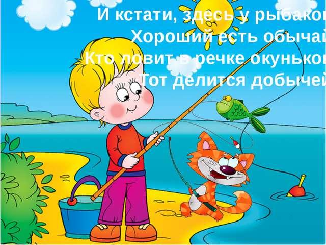 И кстати, здесь у рыбаков Хороший есть обычай: Кто ловит в речке окуньков, То...