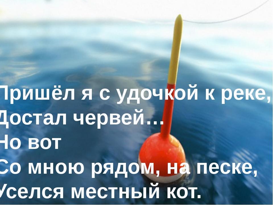 Пришёл я с удочкой к реке, Достал червей… Но вот Со мною рядом, на песке, Усе...