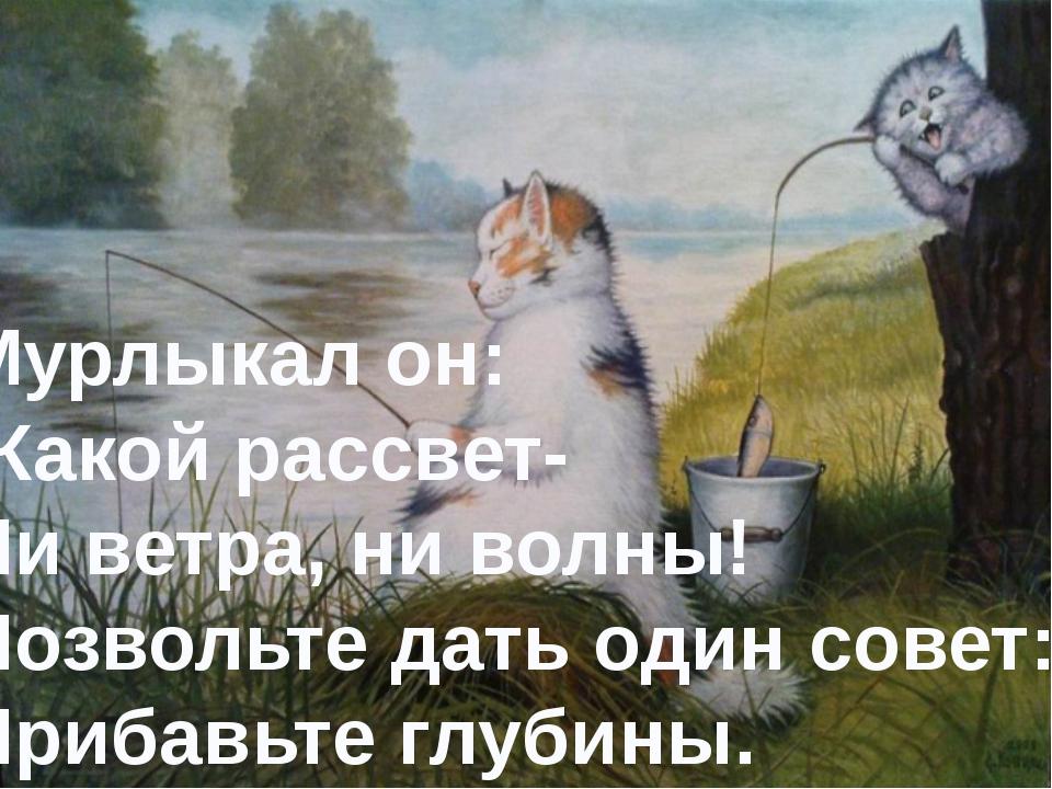 Мурлыкал он: -Какой рассвет- Ни ветра, ни волны! Позвольте дать один совет: П...