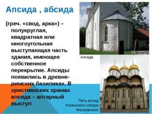 Апсида , абсида (греч. «свод, арка») – полукруглая, квадратная или многоуголь
