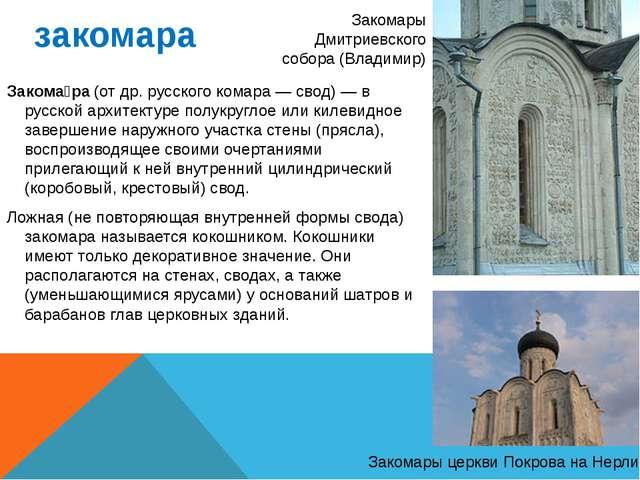закомара Закома́ра (от др. русского комара — свод) — в русской архитектуре по...