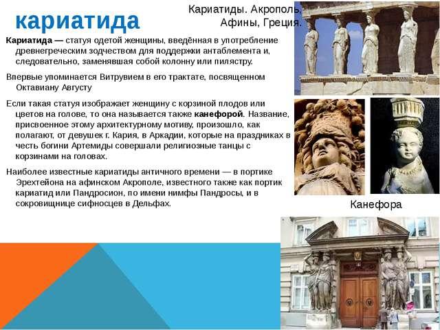 кариатида Кариатида — статуя одетой женщины, введённая в употребление древнег...