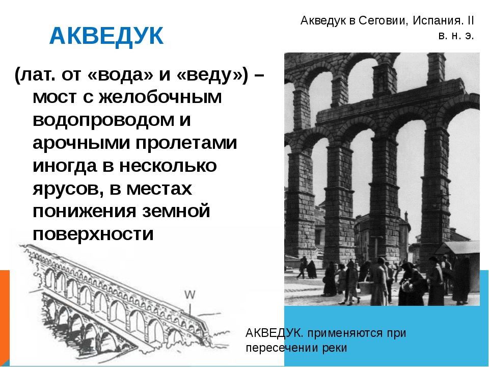 АКВЕДУК Акведук в Сеговии, Испания. II в. н. э. (лат. от «вода» и «веду») – м...