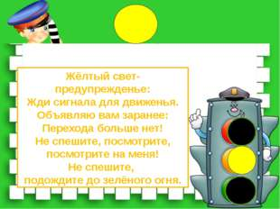 Жёлтый свет-предупрежденье: Жди сигнала для движенья. Объявляю вам заранее: П