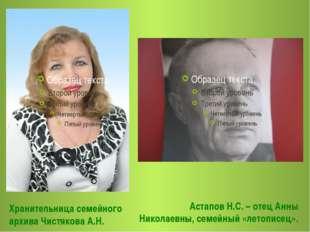 Хранительница семейного архива Чистякова А.Н. Астапов Н.С. – отец Анны Никола