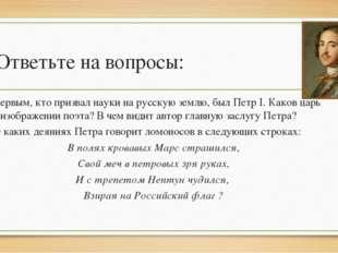 Ответьте на вопросы: Первым, кто призвал науки на русскую землю, был Петр I.