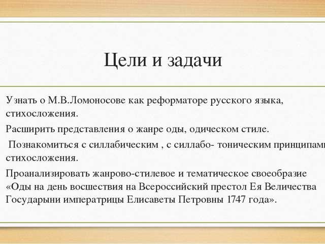 Цели и задачи Узнать о М.В.Ломоносове как реформаторе русского языка, стихосл...