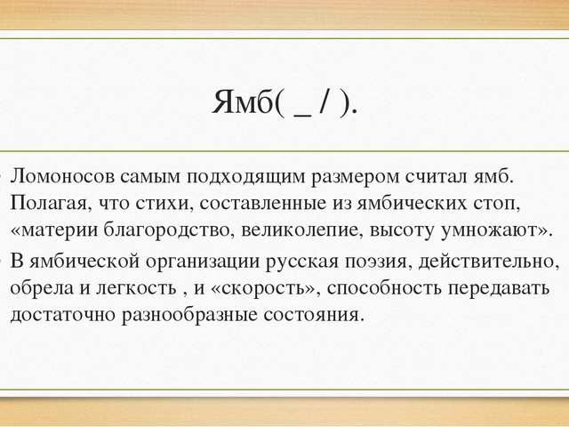 Ямб( _ / ). Ломоносов самым подходящим размером считал ямб. Полагая, что стих...