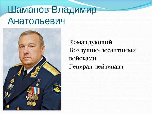 Шаманов Владимир Анатольевич Командующий Воздушно-десантными войсками Генерал...