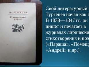 Свой литературный путь Тургенев начал как поэт. В 1838—1847 гг. он пишет и пе