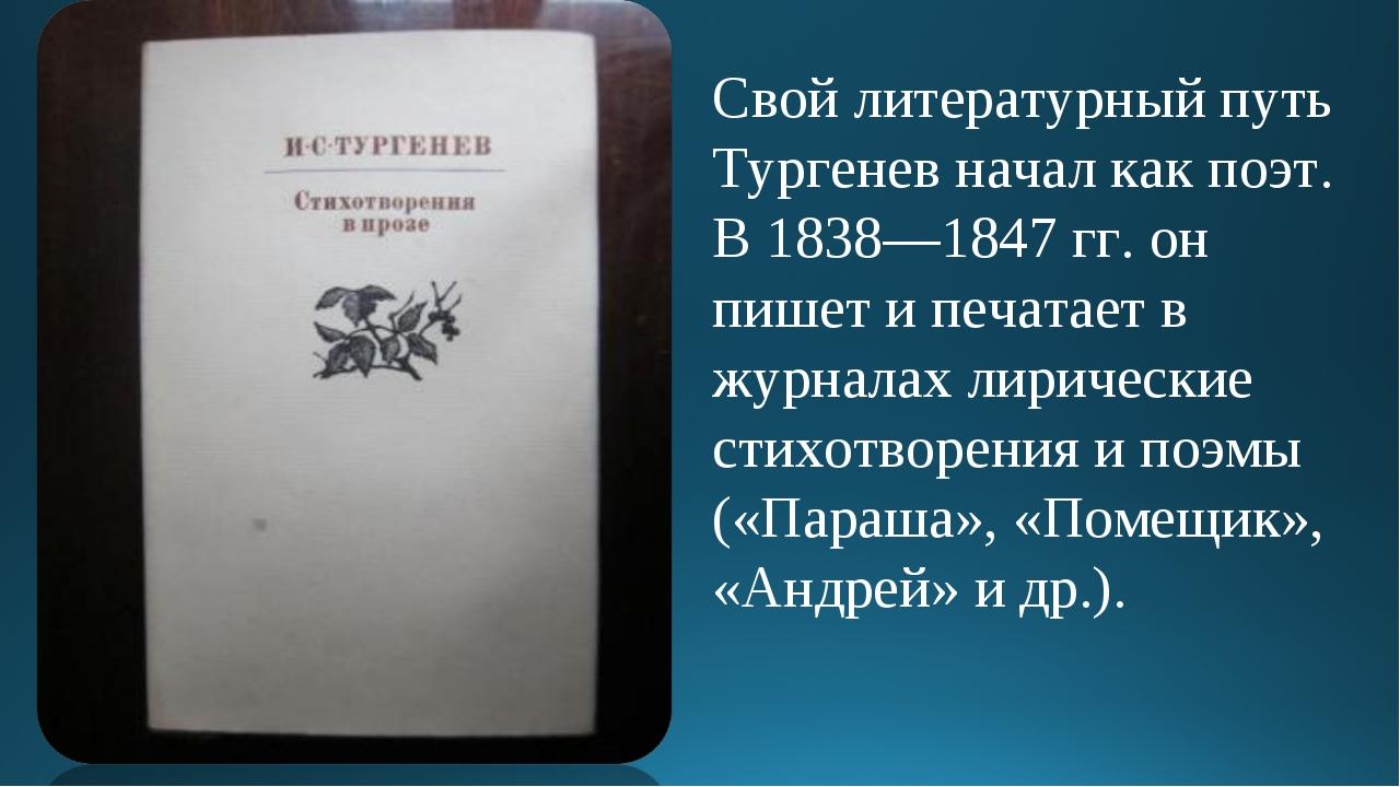 Свой литературный путь Тургенев начал как поэт. В 1838—1847 гг. он пишет и пе...