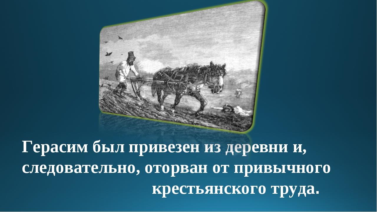 Герасим был привезен из деревни и, следовательно, оторван от привычного крест...
