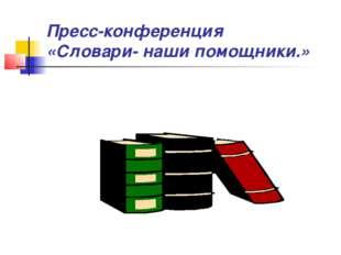 Пресс-конференция «Словари- наши помощники.»