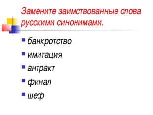 Замените заимствованные слова русскими синонимами. банкротство имитация антра