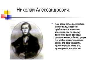 Николай Александрович. Наш язык более всех новых, может быть, способен прибли