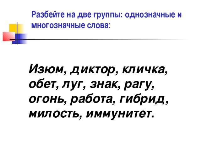 Изюм, диктор, кличка, обет, луг, знак, рагу, огонь, работа, гибрид, милость,...