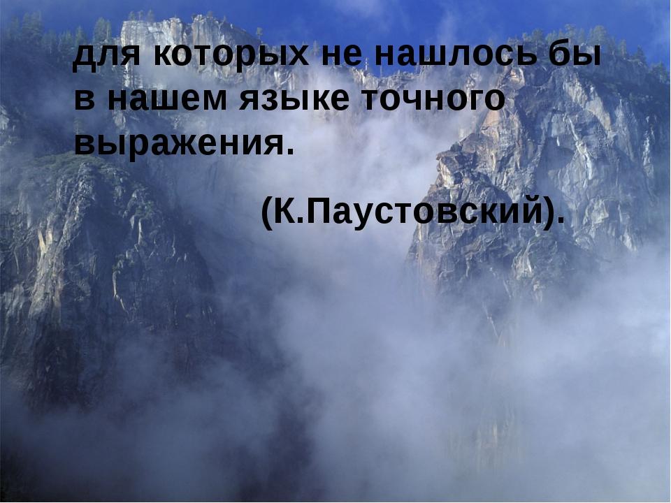 для которых не нашлось бы в нашем языке точного выражения. (К.Паустовский).