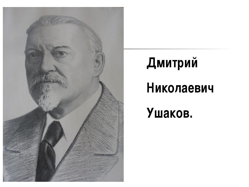Дмитрий Николаевич Ушаков.