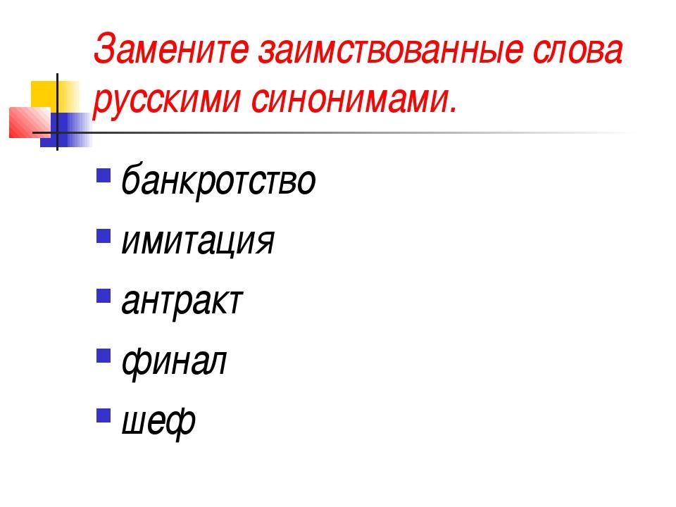 Замените заимствованные слова русскими синонимами. банкротство имитация антра...