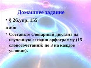 Домашнее задание § 26,упр. 155 либо Составьте словарный диктант на изученную
