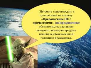 (Не)смогу сопровождать в путешествии на планету «Правописание НЕ с причастия