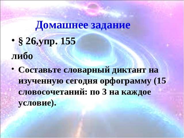 Домашнее задание § 26,упр. 155 либо Составьте словарный диктант на изученную...