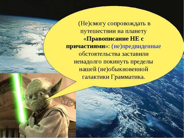 (Не)смогу сопровождать в путешествии на планету «Правописание НЕ с причастия...