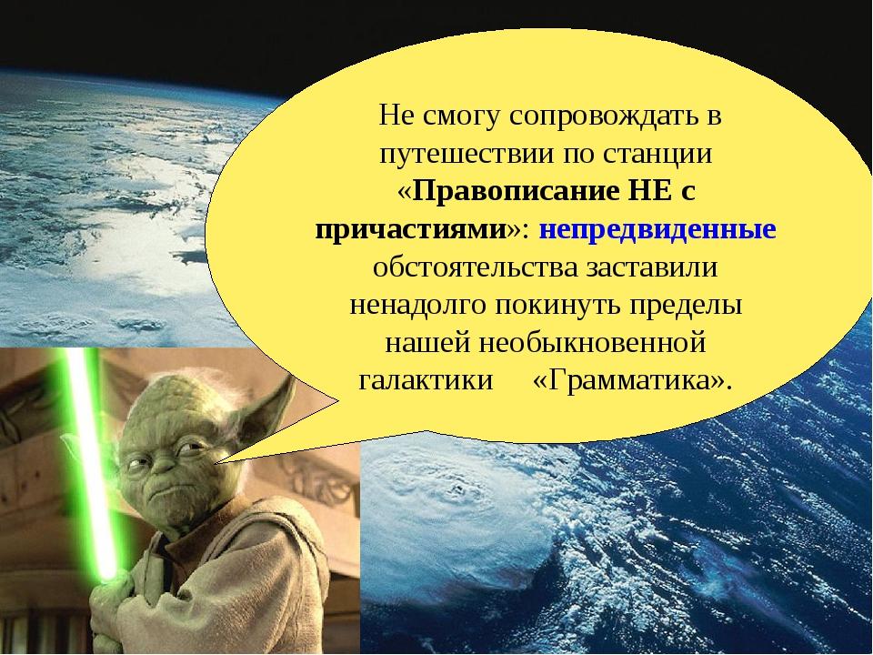 Не смогу сопровождать в путешествии по станции «Правописание НЕ с причастиям...