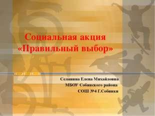 Социальная акция «Правильный выбор» Селянина Елена Михайловна МБОУ Собинского