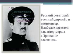 Русский советский военныйдирижёрикомпозитор. Наиболее известен как автор м