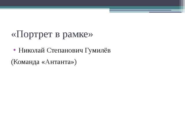 «Портрет в рамке» Николай Степанович Гумилёв (Команда «Антанта»)