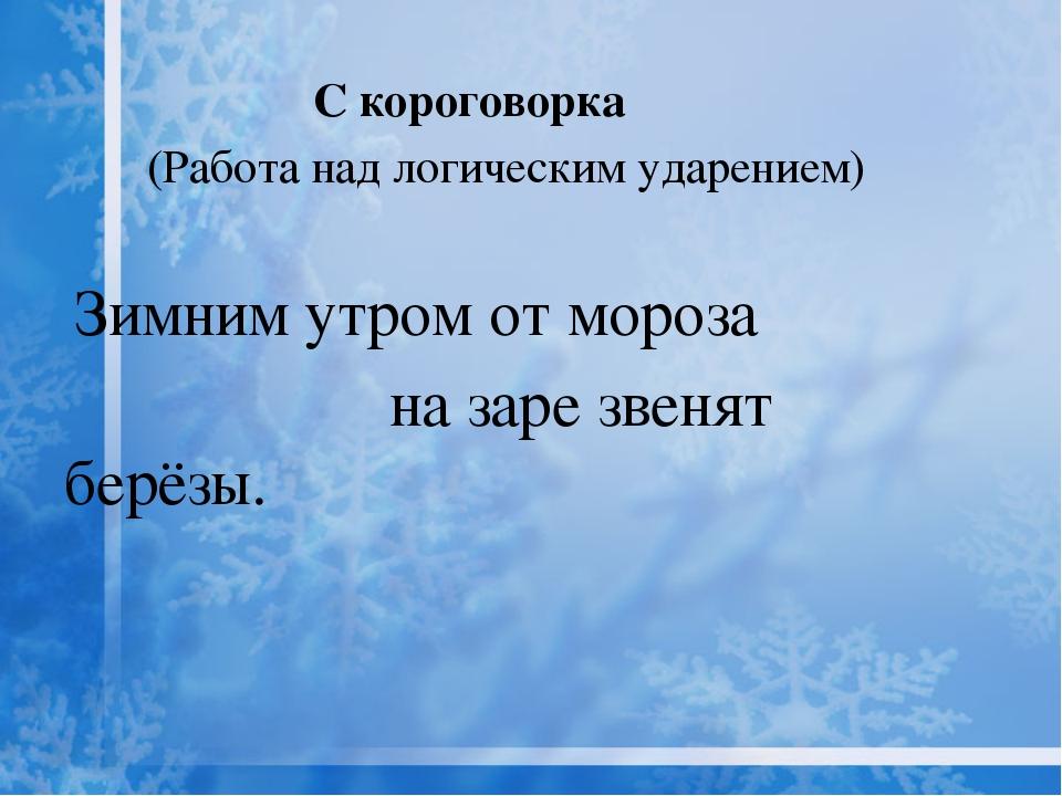 С короговорка (Работа над логическим ударением) Зимним утром от мороза на за...