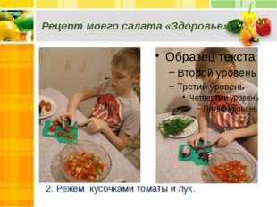 Рецепт моего салата «Здоровье» 2. Режем кусочками томаты и лук.