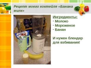 Рецепт моего коктейля «Банана милк» Ингредиенты: Молоко Мороженое Банан И нуж