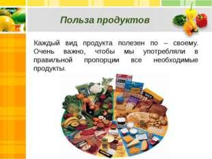 Польза продуктов Каждый вид продукта полезен по – своему. Очень важно, чтобы