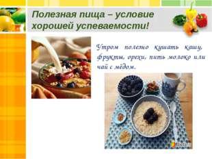 Полезная пища – условие хорошей успеваемости! Утром полезно кушать кашу, фрук